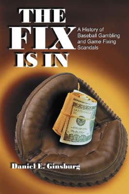 The Fix is in: A History of Baseball Gambling and Game Fixing Scandals (Paperback)
