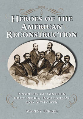 Heroes of the American Reconstruction: Profiles of Sixteen Educators, Politicians and Activists (Hardback)