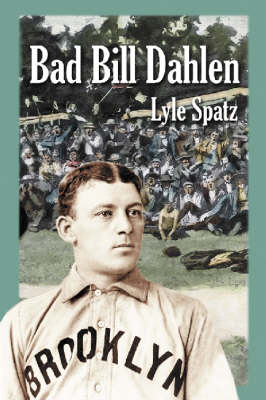 Bad Bill Dahlen: The Rollicking Life and Times of an Early Baseball Star (Paperback)