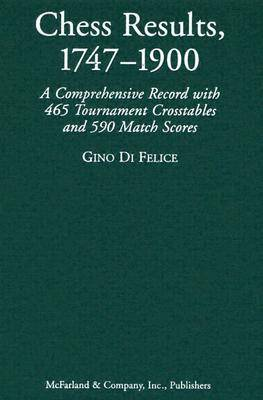 Chess Results, 1747-1900: A Comprehensive Record with 465 Tournament Crosstables and 590 Match Scores (Hardback)