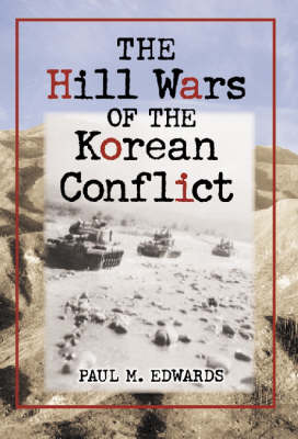 The Hill Wars of the Korean Conflict: A Dictionary of Hills, Outposts and Other Sites of Military Action (Hardback)