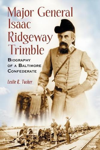 Major General Isaac Ridgeway Trimble: Biography of a Baltimore Confederate (Paperback)