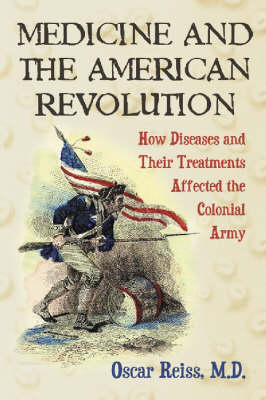 Medicine and the American Revolution: How Diseases and Their Treatments Affected the Colonial Army (Paperback)