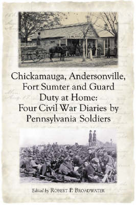 Chickamauga, Andersonville, Fort Sumter and Guard Duty at Home: Four Civil War Diaries by Pennsylvania Soldiers (Paperback)