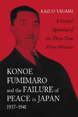 Konoe Fumimaro and the Failure of Peace in Japan, 1937-1941: A Critical Appraisal of the Three-time Prime Minister (Paperback)