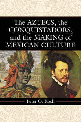 The Aztecs, the Conquistadors, and the Making of Mexican Culture (Paperback)