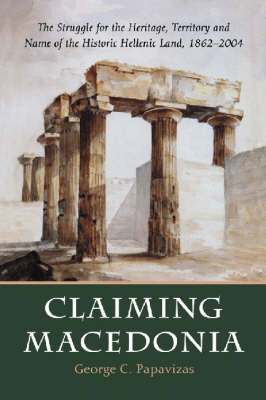 Claiming Macedonia: The Struggle for the Heritage, Territory and Name of the Historic Hellenic Land, 1862-2004 (Paperback)