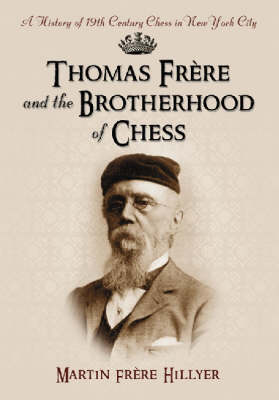 Thomas Frere and the Brotherhood of Chess: A History of 19th Century Chess in New York City (Hardback)