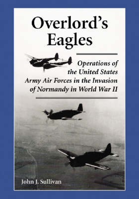 Overlord's Eagles: Operations of the United States Army Air Forces in the Invasion of Normandy in World War II (Paperback)