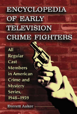 Encyclopedia of Early Television Crime Fighters: All Regular Cast Members in American Crime and Mystery Series, 1948-1959 (Hardback)
