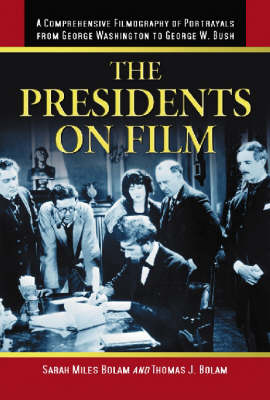 The Presidents on Film: A Comprehensive Filmography of Portrayals from George Washington to George W. Bush (Hardback)