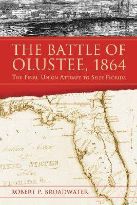 The Battle of Olustee, 1864: The Final Union Attempt to Seize Florida (Paperback)