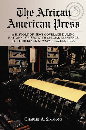 The African American Press: A History of News Coverage During National Crises, with Special Reference to Four Black Newspapers, 1827-1965 (Paperback)
