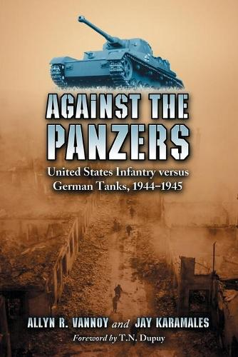 Against the Panzers: United States Infantry Versus German Tanks, 1944-1945 - A History of Eight Battles Told Through Diaries, Unit Histories and Interviews (Paperback)