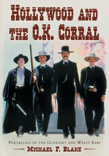 Hollywood and the O.K. Corral: Portrayals of the Gunfight and Wyatt Earp (Paperback)