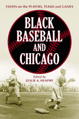 Black Baseball and Chicago: Essays on the Players, Teams and Games of the Negro Leagues' Most Important City (Paperback)