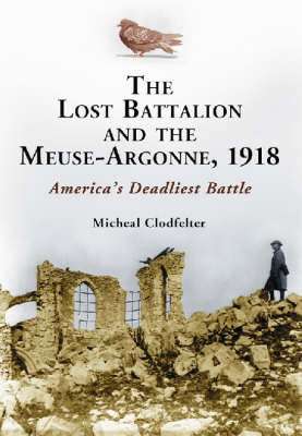 The Lost Battalion and the Meuse-Argonne, 1918: America's Deadliest Battle (Hardback)