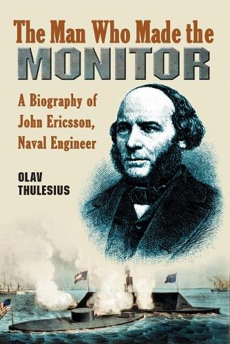 The Man Who Made the Monitor: A Biography of John Ericsson, Naval Engineer (Paperback)