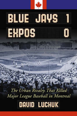Blue Jays 1, Expos 0: The Urban Rivalry That Killed Major League Baseball in Montreal (Paperback)