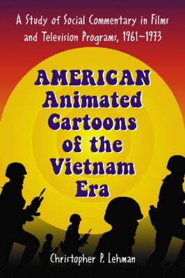 American Animated Cartoons of the Vietnam Era: A Study of Social Commentary in Films and Television Programs, 1961-1973 (Paperback)
