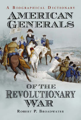 American Generals of the Revolutionary War: A Biographical Dictionary (Hardback)