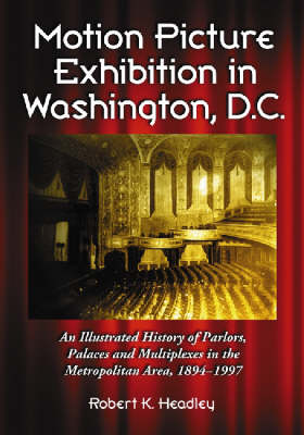 Motion Picture Exhibition in Washington, D.C.: An Illustrated History of Parlors, Palaces and Multiplexes in the Metropolitan Area, 1894-1997 (Paperback)