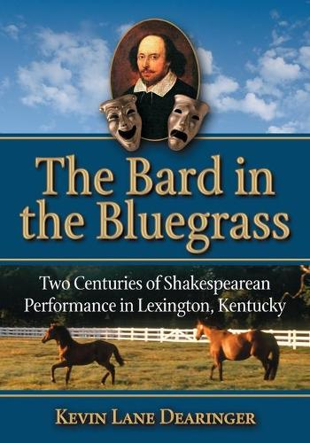 The Bard in the Bluegrass: Two Centuries of Shakespearean Performance in Lexington, Kentucky (Paperback)