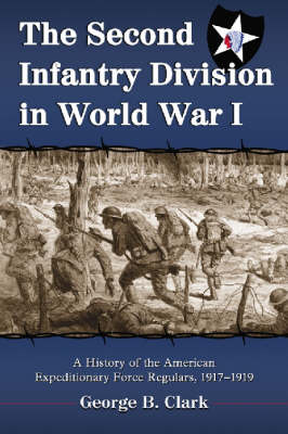 The Second Infantry Division in World War I: A History of the American Expeditionary Force Regulars, 1917-1919 (Paperback)
