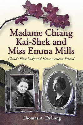 Madame Chiang Kai-Shek and Miss Emma Mills: China's First Lady and Her American Friend (Paperback)