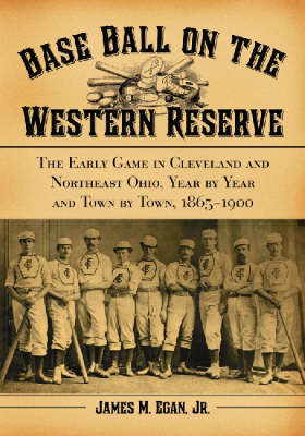 Baseball on the Western Reserve: The Early Game in Cleveland and Northeast Ohio, Year by Year and Town by Town, 1865-1900 (Paperback)