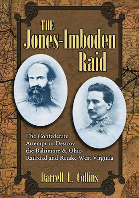 The Jones-Imboden Raid: The Confederate Attempt to Destroy the Baltimore and Ohio Railroad and Retake West Virginia (Hardback)