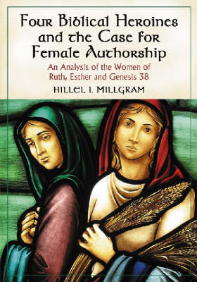 Four Biblical Heroines and the Case for Female Authorship: An Analysis of the Women of Ruth, Esther and Eenesis 38 (Paperback)