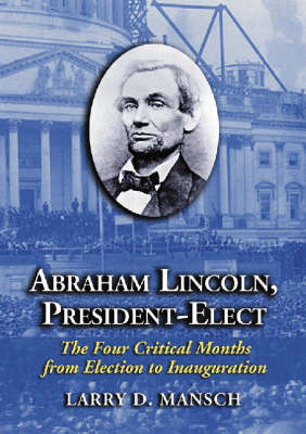 Abraham Lincoln, President-elect: The Four Critical Months from Election to Inauguration (Paperback)