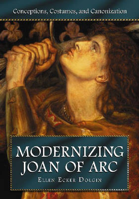 Modernizing Joan of Arc: Conceptions, Costumes, and Canonization (Paperback)