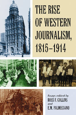 The Rise of Western Journalism, 1815-1914: Essays on the Press in Australia, Canada, France, Germany, Great Britain and the United States (Paperback)