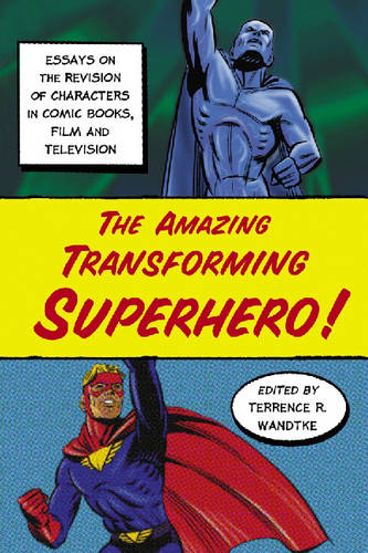 The Amazing Transforming Superhero!: Essays on the Revision of Characters in Comic Books, Film and Television (Paperback)