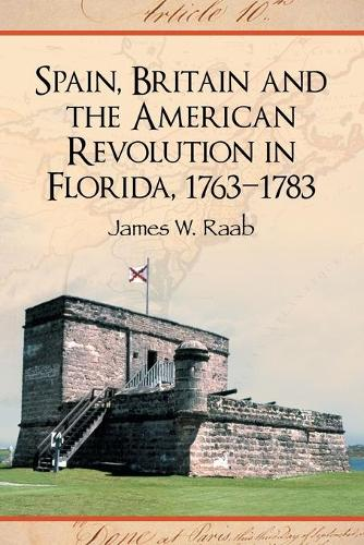 Spain, Britain and the American Revolution in Florida, 1763-1783 (Paperback)
