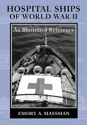 Hospital Ships of World War II: An Illustrated Reference to 39 United States Military Vessels (Paperback)