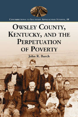 Owsley County, Kentucky, and the Perpetuation of Poverty - Contributions to Southern Appalachian Studies (Paperback)