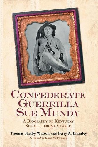 Confederate Guerrilla Sue Mundy: A Biography of Kentucky Soldier Jerome Clarke (Hardback)