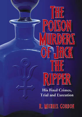 The Poison Murders of Jack the Ripper: His Final Crimes, Trial and Execution (Paperback)