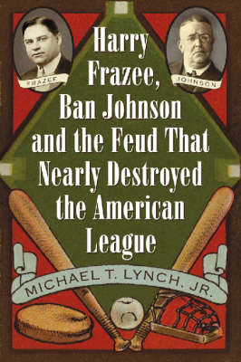 Harry Frazee, Ban Johnson and the Feud That Nearly Destroyed the American League (Paperback)
