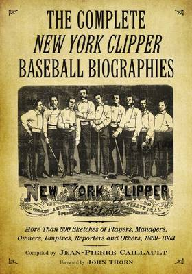 "The Complete """"New York Clipper"""" Baseball Biographies: More Than 800 Sketches of Players, Managers, Owners, Umpires, Reporters and Others, 1859-1903 (Paperback)"