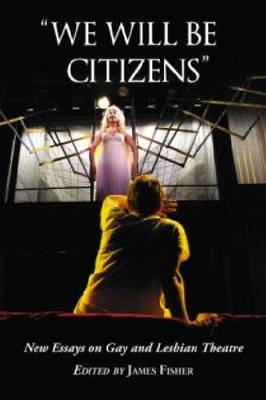 We Will be Citizens: New Essays on Gay and Lesbian Theatre (Paperback)