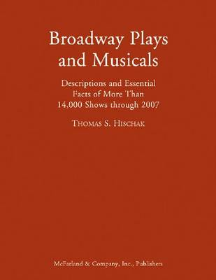 Broadway Plays and Musicals: Descriptions and Essential Facts of More Than 14,000 Shows Through 2007 (Hardback)