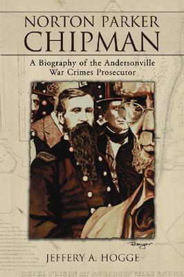 Norton Parker Chipman: A Biography of the Andersonville War Crimes Prosecutor (Paperback)