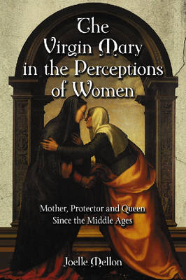 The Virgin Mary in the Perceptions of Women: Mother, Protector and Queen Since the Middle Ages (Paperback)