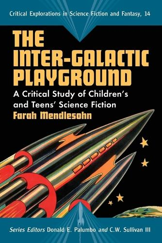 The Inter-galactic Playground: A Critical Study of Children's and Teens' Science Fiction - Critical Explorations in Science Fiction and Fantasy (Paperback)