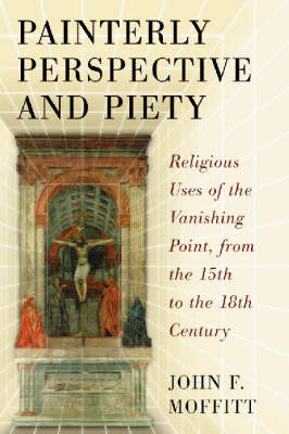 Painterly Perspective and Piety: Religious Uses of the Vanishing Point, from the 15th to the 18th Century (Paperback)