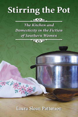Stirring the Pot: The Kitchen and Domesticity in the Fiction of Southern Women (Paperback)
